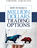 How to Make a Million Dollars Trading Options (The Millionaire Trader Book 1)