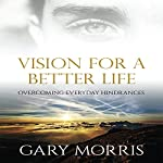 Vision for a Better Life: Overcoming Everyday Hindrances | Gary Morris