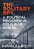 img - for The Solitary Spy: A Political Prisoner in Cold War Berlin book / textbook / text book