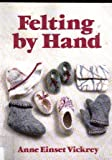 Felting by Hand, Anne E. Vickrey, 0961905352