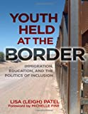 Youth Held at the Border : Immigration, Education, and the Politics of Inclusion, Patel, Lisa (Leigh), 0807753890