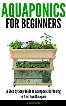 Aquaponics for Beginners - A Step by Step Guide to Aquaponic Gardening in Your Own Backyard by [Burnetter, Susan]