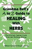 Grandma Bell's a to Z Guide to Healing with Herbs Plus 16 Kitchen Cabinet Cures from Her Personal Journal, William Campbell Douglass, 9962636124