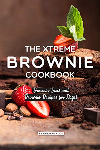 The Xtreme Brownie Cookbook: Brownie Bars and Brownie Recipes for Days! by Gordon Rock