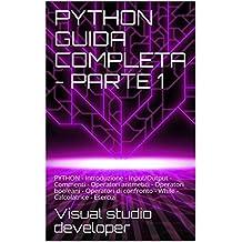 PYTHON GUIDA COMPLETA - PARTE 1: PYTHON - Introduzione - Input/Output - Commenti - Operatori aritmetici - Operatori booleani - Operatori di confronto - ... - Calcolatrice - Esercizi (Italian Edition)