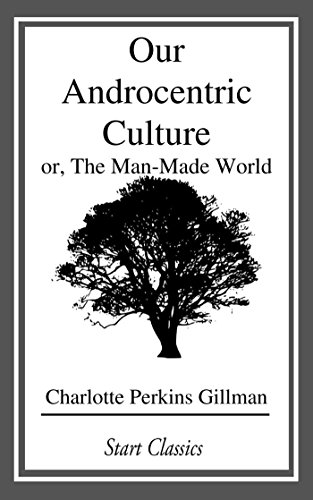 Our Androcentric Culture: or, The Man-Made World
