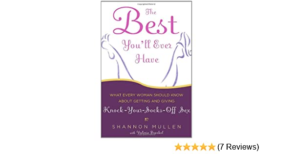 099f1e7e2f407 The Best You'll Ever Have: What Every Woman Should Know About Getting and  Giving Knock-Your-Socks-Off Sex: Shannon Mullen, Valerie Frankel:  9781400054824: ...