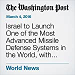 Israel to Launch One of the Most Advanced Missile Defense Systems in the World, with U.S. Help | Ruth Eglash,William Booth