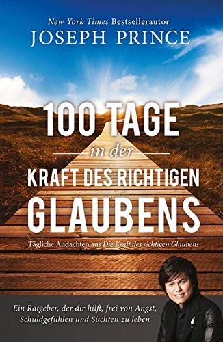 100 Tage in der Kraft des richtigen Glaubens: Ein Ratgeber, der dir hilft, frei von Angst, Schuldgefühlen und Süchten zu leben