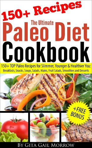 The Ultimate Paleo Diet Cookbook – 150+ TOP Paleo Recipes for Slimmer, Younger & Healthier You: Breakfasts, Snacks, Soups, Salads, Mains, Fruit Salads, Smoothies and Desserts by Gita Gail Morrow