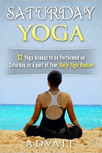 Saturday Yoga 12 Yoga Asanas To Be Performed On Saturday As A Part Of Your Daily Yoga Routine Volume 6 Advait 9781518816628 Amazon Com Books