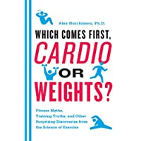 Which Comes First, Cardio or Weights?: Fitness Myths, Training Truths, and Other...