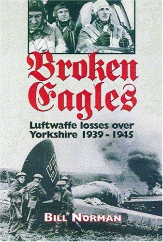 Download Broken Eagles: Luftwaffe Losses over Yorkshire 1939 - 1945 PDF