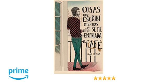 Cosas que escribí mientras se me enfriaba el café (Spanish Edition): Isaac Pachón Zamora, Cristina Buquet, Alfonso Casas, Pere Olivares, Luis Cuevas: ...