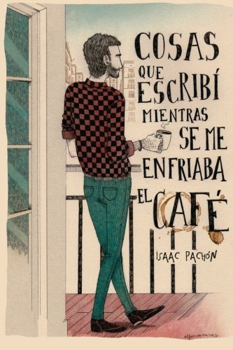 Cosas que escribi mientras se me enfriaba el cafe (Spanish Edition) [Isaac Pachon Zamora - Cristina Buquet] (Tapa Blanda)