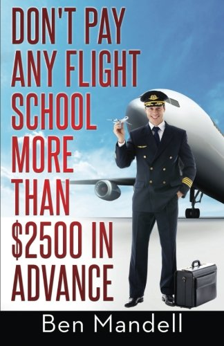 Don't Pay Any Flight School More Than $2500 In Advance: The Censored Information The Bad Guys Don't Want You To Know