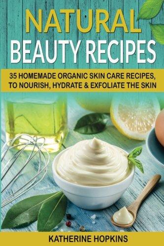 Natural Beauty Recipes: 35 Homemade Organic Skin Care Recipes, To Nourish, Hydrate & Exfoliate The Skin (Beauty Products, Natural Recipes, Homemade Beauty, Skincare) (Volume 1)