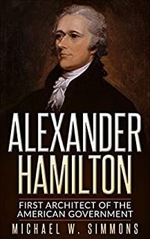 Alexander Hamilton: First Architect Of The American Government by [W. Simmons, Michael]