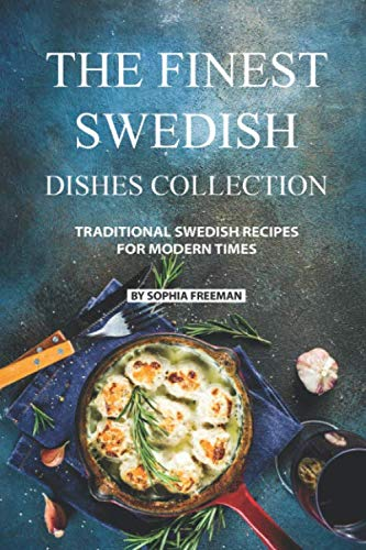 The Finest Swedish Dishes Collection: Traditional Swedish Recipes for Modern Times by Sophia Freeman