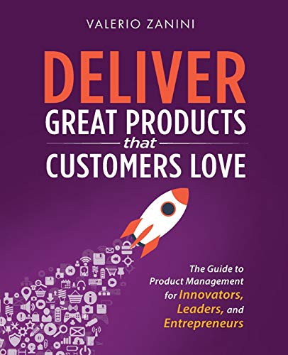 Deliver Great Products That Customers Love: The Guide to Product Management for Innovators, Leaders, and Entrepreneurs