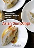 Asian Dumplings: Mastering Gyoza, Spring Rolls, Samosas, and More.