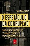 capa de O Espetáculo da Corrupção. Como Um Sistema Corrupto e o Modo de Combatê-Lo Estão Destruindo o País