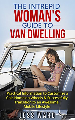 The Intrepid Woman's Guide to Van Dwelling: Practical Information to Customize a Chic Home on Wheels & Successfully Transition to an Awesome Mobile Lifestyle by [Ward, Jess]