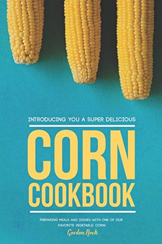 Introducing You a Super Delicious Corn Cookbook: Preparing Meals and Dishes with One of Our Favorite Vegetable: Corn! by Gordon Rock