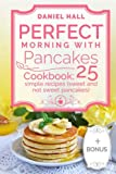 Perfect morning with pancakes.: Cookbook: 25 simple recipes (sweet and not sweet).