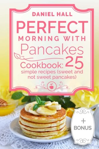 Perfect morning with pancakes.: Cookbook: 25 simple recipes (sweet and not sweet). by Daniel Hall
