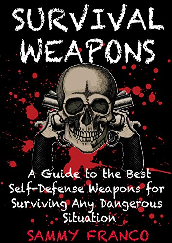 Survival Weapons: A User's Guide to the Best Self-Defense Weapons for Surviving Any Dangerous Situation by [Franco, Sammy]