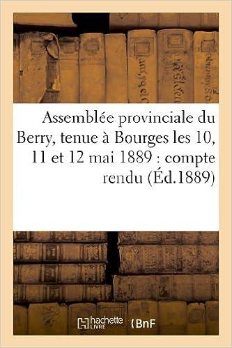 Lire un Assemblée provinciale du Berry, tenue à Bourges les 10, 11 et 12 mai 1889 : compte rendu, voeux: , rapports pdf, epub