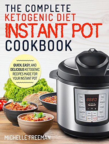 Keto Diet Instant Pot Cookbook: The Complete Ketogenic Diet Instant Pot Cookbook – Quick, Easy, and Delicious Ketogenic Recipes Made For Your Instant Pot (Ketogenic Diet Recipes) by Michelle Freeman