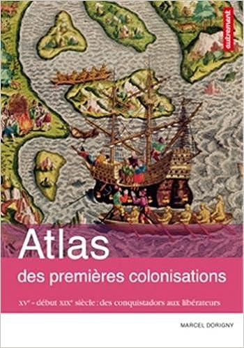 Marcel Dorigny, Fabrice Le Goff Atlas des Premières Colonisations XVe - début XIXe Siècle, des Conqu...