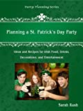 Planning a St. Patrick's Day Party: Ideas and Recipes for Irish Food, Drinks, Decorations, and Entertainment (Party Planning Series)