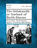 The Gâtakamâlâ or Garland of Birth-Stories, Arya-Sûra and Jacob Samuel Speyer, 128935264X