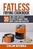 Fatless Frying Cookbook: 30 Oil Free Air Fryer Recipes To Make your Body Lean and Healthy