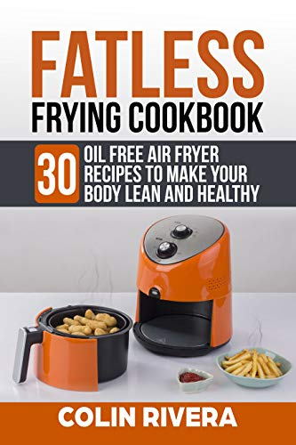 Fatless Frying Cookbook: 30 Oil Free Air Fryer Recipes To Make your Body Lean and Healthy by Colin Rivera