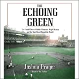 The Echoing Green: The Untold Story of Bobby Thomson, Ralph Branca, and the Shot Heard Round the World