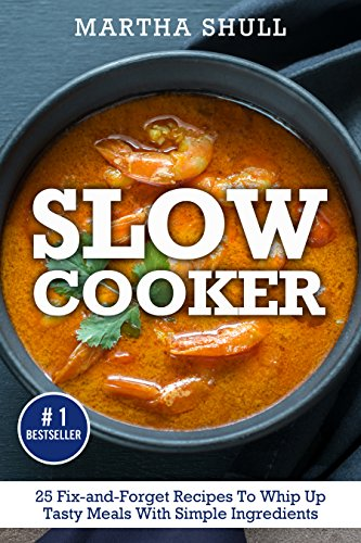 Slow Cooker: 25 Fix-and-Forget Recipes To Whip Up Tasty Meals With Simple Ingredients ( Slow Cooker, Crock Pot, Slow Cooker Cookbook, Fix-and-Forget, Crock Pot Recipes, Slow Cooker Recipes) by Martha Shull