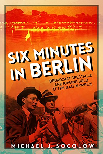 Six Minutes in Berlin: Broadcast Spectacle and Rowing Gold at the Nazi Olympics (Studies in Sports Media) por Michael J Socolow