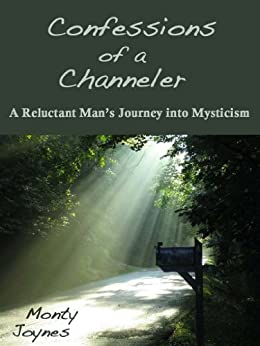 Confessions of a Channeler: A Reluctant Man's Journey into Mysticism by [Joynes, Monty]