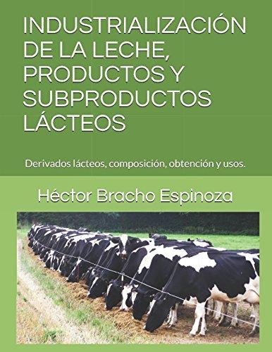 INDUSTRIALIZACIÓN DE LA LECHE, PRODUCTOS Y SUBPRODUCTOS LÁCTEOS: Derivados lácteos, composición, obtención y usos....