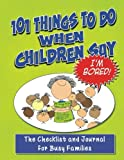 101 Things To Do When Children Say I'M BORED!: The Checklist and Journal for Busy Families (Volume 1)
