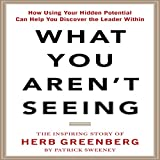 What You Aren't Seeing: How Using Your Hidden Potential Can Help You Discover the Leader Within: The Inspiring Story of Herb Greenberg