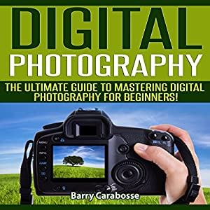 Digital Photography: The Ultimate Guide to Mastering Digital Photography for Beginners in 30 Minutes or Less Audiobook