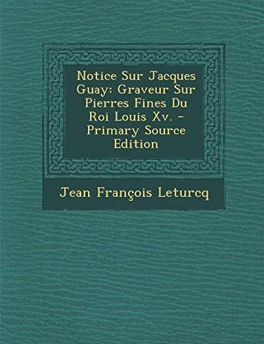 (Notice Sur Jacques Guay: Graveur Sur Pierres Fines Du Roi Louis XV. - Primary Source Edition (French Edition))
