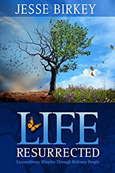 Life Resurrected:  Extraordinary Miracles Through Ordinary People by [Birkey, Jesse]