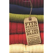 Fits, Starts & Matters of the Heart - 28 True Stories of Love, Loss and Everything in Between