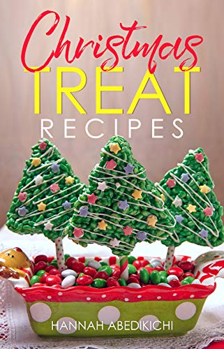 Christmas Treat Recipes: Christmas Cookies, Cakes, Pies, Candies, Fudge, and Other Delicious Holiday Desserts Cookbook by [Abedikichi, Hannah]
